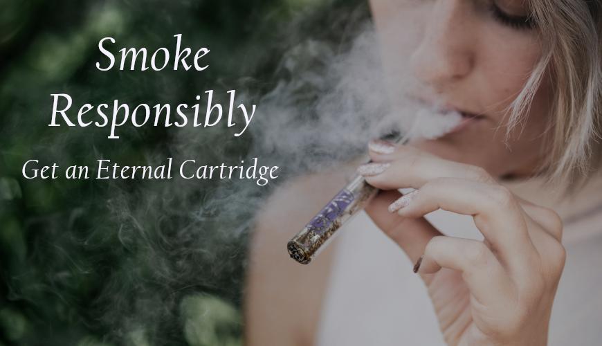 Smoke Responsibly Get An Eternal Cartridge